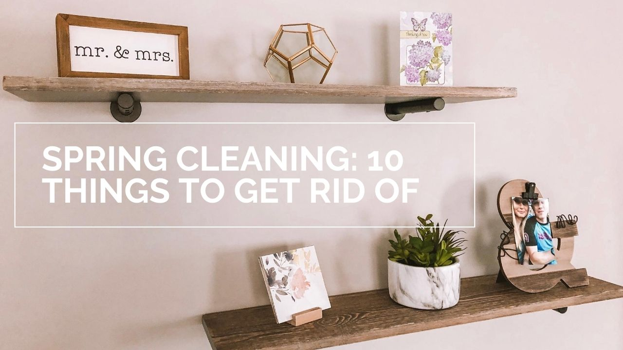Spring Cleaning: 10 things to get rid of this spring