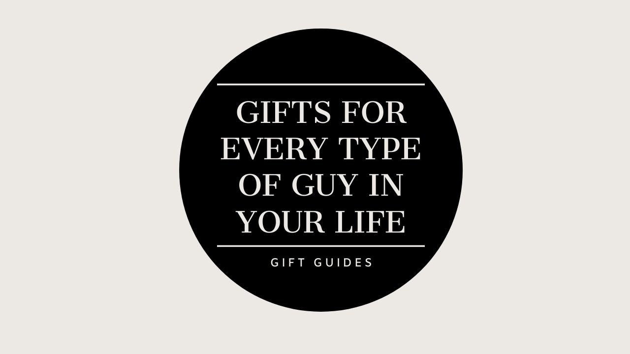 Gifts for every type of guy in your life: GIFT GUIDES