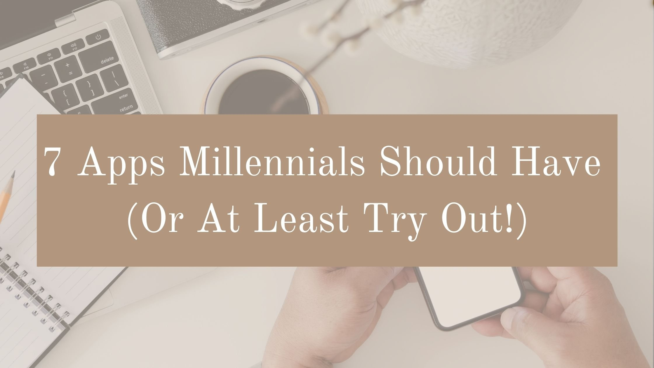 7 Apps Millennials Should Have (Or At Least Try Out!)